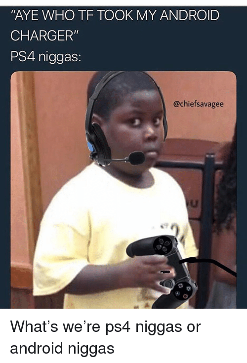 """Android, Funny, and Ps4: AYE WHO TF TOOK MY ANDROID  CHARGER""""  PS4 niggas:  @chiefsavagee What's we're ps4 niggas or android niggas"""