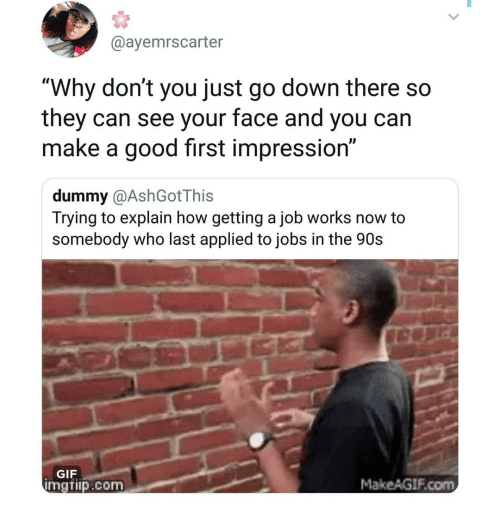 """Gif, Memes, and Good: @ayemrscarter  """"Why don't you just go down there so  they can see your face and you can  make a good first impression""""  dummy @AshGotThis  Trying to explain how getting a job works now to  somebody who last applied to jobs in the 90s  GIF  mgtiip.com  MakeAGIF.com"""
