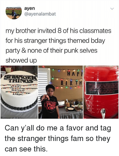 "Birthday, Fam, and Memes: ayen  @ayenalambat  my brother invited 8 of his classmates  for his stranger things themed bday  party & none of their punk selves  showed up  HA P  BIRTH.  hool  THINGS  44""A PPY  BIRTHDAY  AARON! Can y'all do me a favor and tag the stranger things fam so they can see this."
