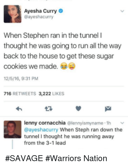 Ayesha Curry, Cookies, and Lenny: Ayesha Curry  @ayeshacurry  When Stephen ran in the tunnel l  thought he was going to run all the way  back to the house to get these sugar  cookies we made.  12/5/16, 9:31 PM  716  RETWEETS 3,222  LIKES  lenny cornacchia  (alennyismyname .1h v  @ayeshacurry When Steph ran down the  tunnel I thought he was running away  from the 3-1 lead #SAVAGE #Warriors Nation