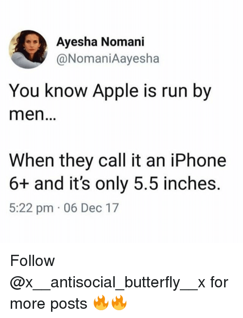 Apple, Funny, and Iphone: Ayesha Nomani  @NomaniAayesha  You know Apple is run by  men...  When they call it an iPhone  6+ and it's only 5.5 inches.  5:22 pm 06 Dec 17 Follow @x__antisocial_butterfly__x for more posts 🔥🔥