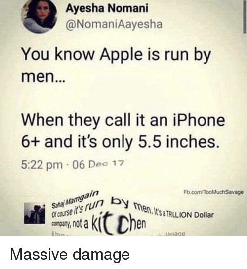 Apple, Iphone, and Run: Ayesha Nomani  @NomaniAayesha  You know Apple is run by  men.  When they call it an iPhone  6+ and it's only 5.5 inches.  5:22 pm 06 Dec 17  Fb.com/TooMluchSavage  course it's run b  company, not a  en, ItsaTAILION Dollar  Mesage Massive damage