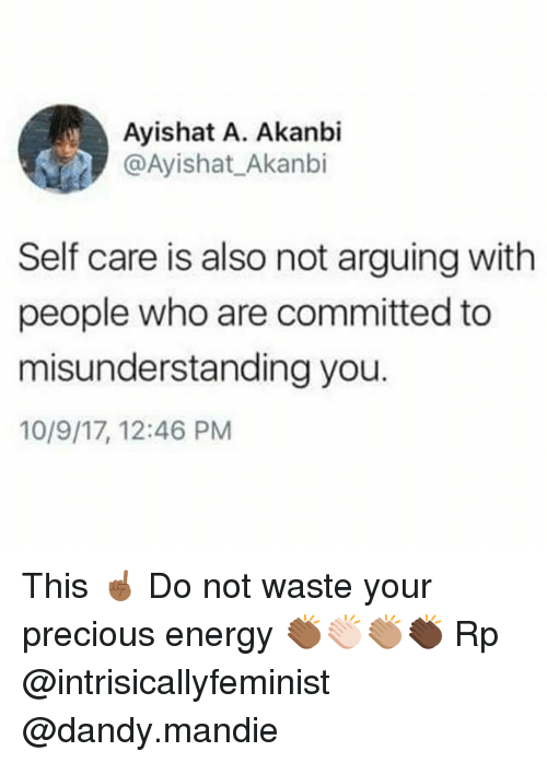 Energy, Memes, and Precious: Ayishat A. Akanbi  @Ayishat_Akanbi  Self care is also not arguing with  people who are committed to  misunderstanding you.  10/9/17, 12:46 PM This ☝🏾 Do not waste your precious energy 👏🏾👏🏻👏🏽👏🏿 Rp @intrisicallyfeminist @dandy.mandie