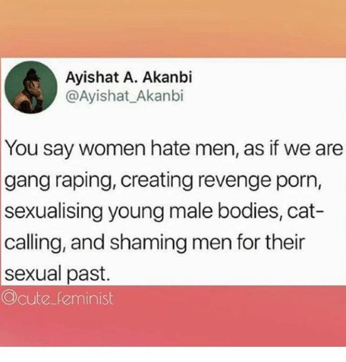 Bodies , Revenge, and Gang: Ayishat A. Akanbi  @Ayishat_Akanbi  You say women hate men, as if we are  gang raping, creating revenge porn,  sexualising young male bodies, cat-  calling, and shaming men for their  sexual past.  Ocute feminist