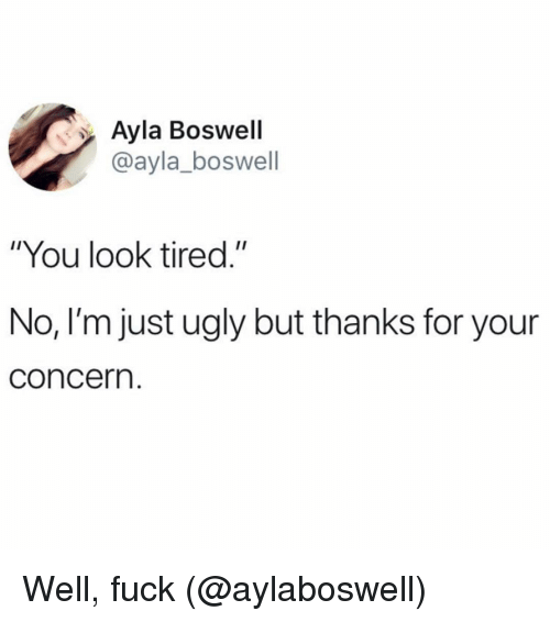 """Ugly, Fuck, and Girl Memes: Ayla Boswell  @ayla_boswell  """"You look tired.""""  No, I'm just ugly but thanks for your  concern Well, fuck (@aylaboswell)"""