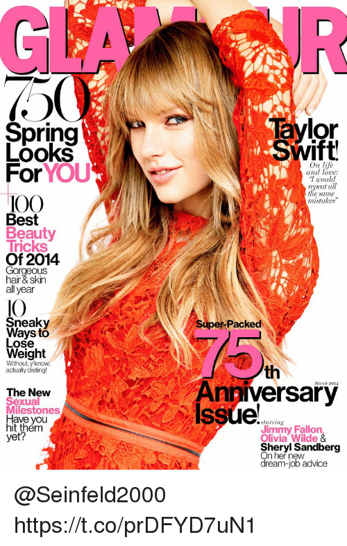 "Advice, Anaconda, and Dieting: aylor  Swift  Spring  Looks  For YOU  100  On life  and love:  would  repeat all  the same  mistakes""  IOO  Best  Tricks  Of 2014  Gorgeous  hair& skin  all year  IO  Sneaky  Super -Packed  Ways to  Lose  Weight  Without, y know,  actually dieting!  th  March 20I  The Nevw  Sexual  Milestones  Have you  hit thém  yet?  Anniversary  Issue  starring  Jimmy Fallon  Olivia Wilde &  Sheryl Sandberg  On her new  dream-job advice @Seinfeld2000  https://t.co/prDFYD7uN1"