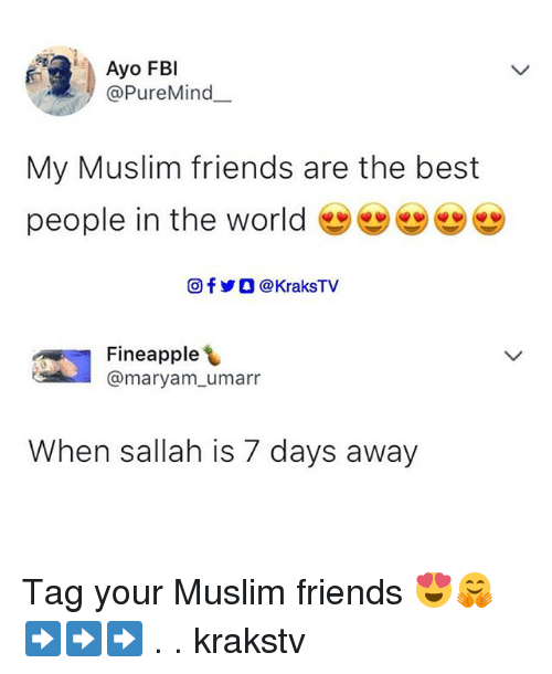 Friends, Memes, and Muslim: Ayo FBl  @PureMind  My Muslim friends are the best  people in the world 幽幽  回f y O @ KraksTV  쎄  Fineapple  @maryam_umarr  When sallah is 7 days away Tag your Muslim friends 😍🤗 ➡️➡️➡️ . . krakstv
