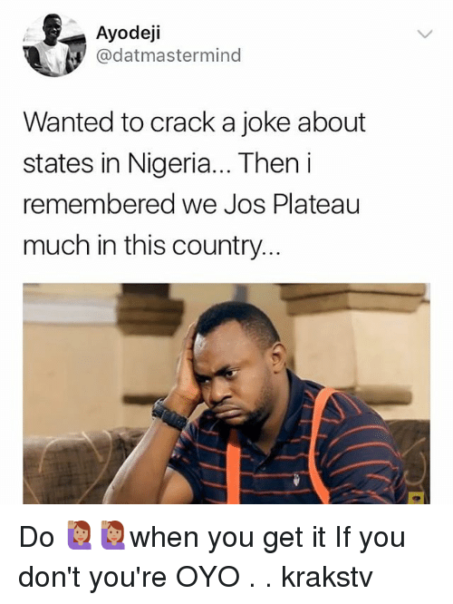 Memes, Nigeria, and 🤖: Ayodeji  @datmastermind  Wanted to crack a joke about  states in Nigeria... Then i  remembered we Jos Plateau  much in this country. Do 🙋🏽🙋🏽when you get it If you don't you're OYO . . krakstv