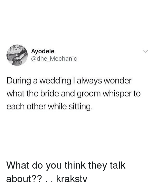 Memes, Mechanic, and Wedding: Ayodele  @dhe_Mechanic  During a wedding I always wonder  what the bride and groom whisper to  each other while sitting. What do you think they talk about?? . . krakstv