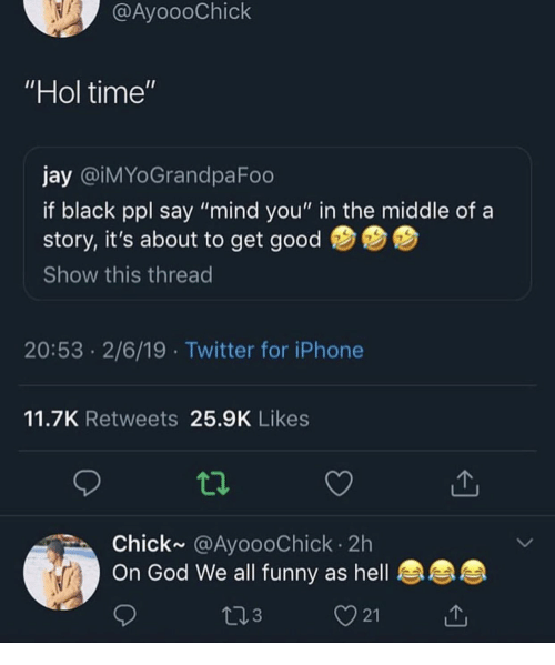"""Funny, God, and Iphone: @AyoooChick  Hol time'  jay @iMYoGrandpaFoo  if black ppl say """"mind you"""" in the middle of a  story, it's about to get good  Show this thread  20:53 2/6/19 Twitter for iPhone  11.7K Retweets 25.9K Likes  Chick~ @AyoooChick 2h  On God We all funny as hell  3  21"""
