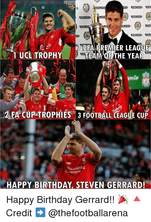 Birthday, Football, and Memes: AYS  BARCLAYS  BARCLAS  LAYSA  BARCLAYS  BARO  ARCLAYS  BARCLAYS  TPEAARBIMIER LEAGUE  1 UCL TROPHY  BARC  arlsb  2 FA CUP TROPHIES 3 FOOTBALL LEAGUE CUP  CEN  Standard  Chartere  HAPPY BIRTHDAY STEVEN GERRARD! Happy Birthday Gerrard!! 🎉 🔺Credit ➡️ @thefootballarena
