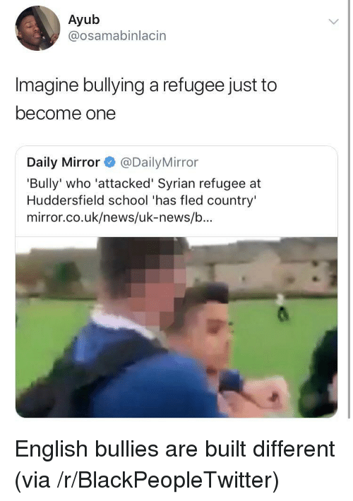 Blackpeopletwitter, News, and School: Ayub  @osamabinlacin  Imagine bullying a refugee just to  become one  Daily Mirror@Daily Mirror  'Bully' who 'attacked' Syrian refugee at  Huddersfield school 'has fled country'  mirror.co.uk/news/uk-news/b... English bullies are built different (via /r/BlackPeopleTwitter)