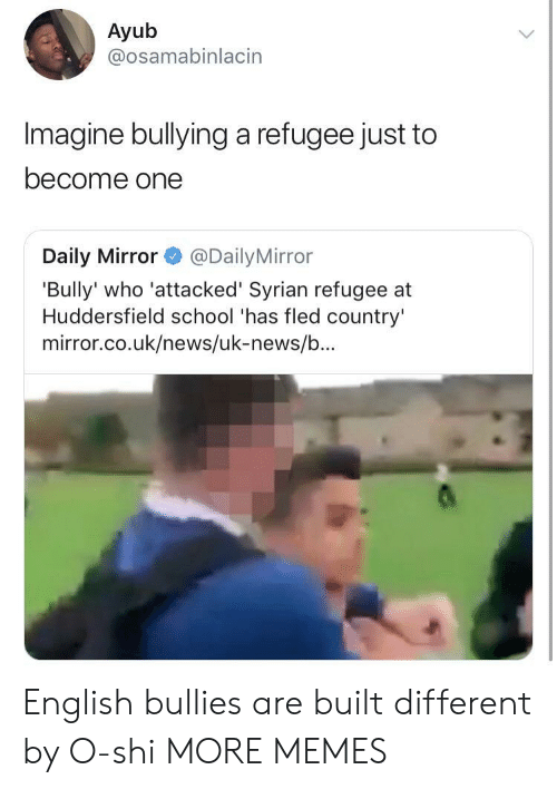 Dank, Memes, and News: Ayub  @osamabinlacin  Imagine bullying a refugee just to  become one  Daily Mirror@Daily Mirror  'Bully' who 'attacked' Syrian refugee at  Huddersfield school 'has fled country'  mirror.co.uk/news/uk-news/b... English bullies are built different by O-shi MORE MEMES