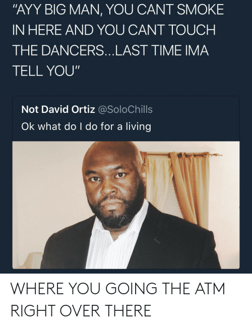 """Time, Living, and David Ortiz: """"AYY BIG MAN, YOU CANT SMOKE  IN HERE AND YOU CANT TOUCH  THE DANCERS...LAST TIME IMA  TELL YOU""""  Not David Ortiz @SoloChills  Ok what do I do for a living WHERE YOU GOING THE ATM RIGHT OVER THERE"""