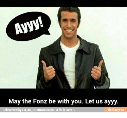 ayyy may the fonz be with you let us ayyy 14124405 ayyy! may the fonz be with you let us ayyy e ifunnyco reinvented