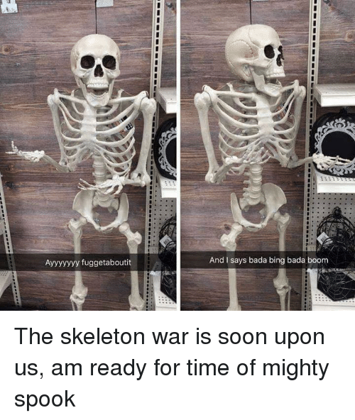 Memes, Soon..., and Bing: Ayyyyyyy fuggetaboutit  And I says bada bing bada boom The skeleton war is soon upon us, am ready for time of mighty spook