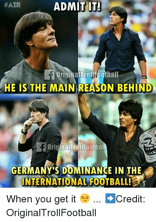 Football, Memes, and International:  #AZR  ADMIT IT!  OriginalTrollfootball  HE IS THE MAIN REASON BEHIND  HE IS THE MAIN REASON BEHIND  OriginalTrollFootba  GERMANY'S DOMINANCE IN THE  INTERNATIONAL FOOTBALL! When you get it 😏 ... ➡️Credit: OriginalTrollFootball