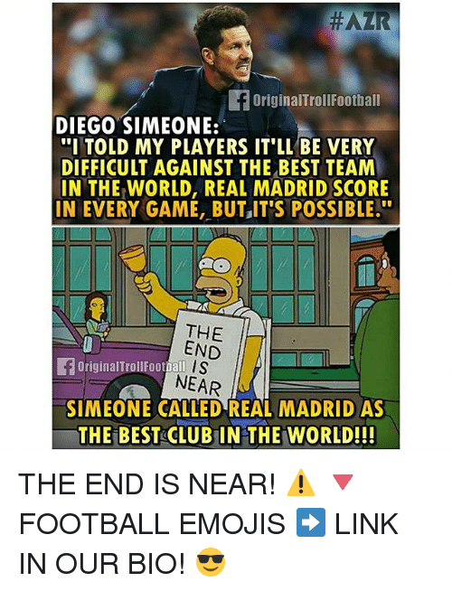 "Memes, Real Madrid, and Best:  #AZR  f original TrollFootball  DIEGO SIMEONE:  ""I TOLD MY PLAYERS IT LL BE VERY  DIFFICULT AGAINST THE BEST TEAM  IN THE WORLD, REAL MADRID SCORE  IN EVERY GAME, BUT IT'S POSSIBLE.""  THE  END  S  Original Dall  NEAR  SIMEONE CALLED REAL MADRID AS  THE BEST CLUBIN THE WORLD!!! THE END IS NEAR! ⚠️ 🔻FOOTBALL EMOJIS ➡️ LINK IN OUR BIO! 😎"