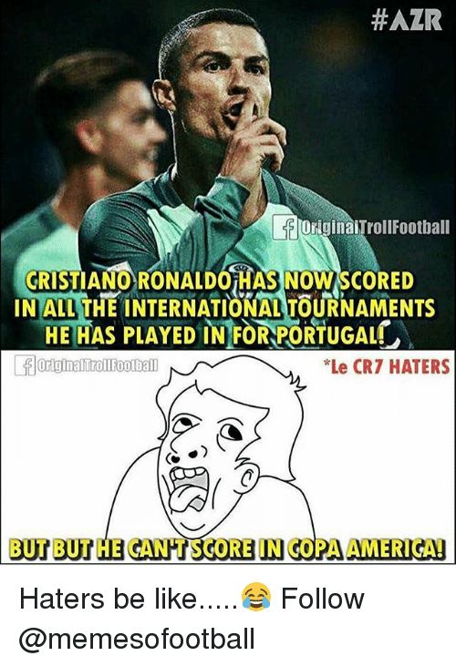Be Like, Memes, and Portugal:  #AZR  OriginaiTrollFootbal  CRIST  INALL THE INTERNATIONAL TOURNAMENTS  IANO RONALDOiHAS NOW SCORED  HE HAS PLAYED IN FOR PORTUGAL  Le CR7 HATERS  BUT BUT HE GANHT SCORE IN COPA AMERIGAD Haters be like.....😂 Follow @memesofootball