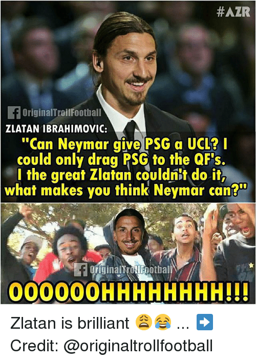 """Memes, Neymar, and Zlatan Ibrahimovic:  #AZR  OriginalTroilFootball  ZLATAN IBRAHIMOVIC:  """"Can Neymar give PSG a UCL?I  could only drag PSG to the QF's  l the great Zlatan couldnit do it,  what makes you think Neymar can?""""  FOFiginalt ollFootbal  00000OHHHHHHHH!!! Zlatan is brilliant 😩😂 ... ➡️Credit: @originaltrollfootball"""