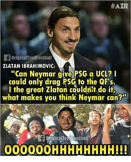 """Memes, Neymar, and Zlatan Ibrahimovic:  #AZR  OriginalTroilFoothall  ZLATAN IBRAHIMOVIC:  """"Can Neymar give PSG a UCL?  could only drag PSG to the QFs.  l the great Zlatan couldnit do it,  what makes you think Neymar can?  00000OHHHHHHHH!!"""