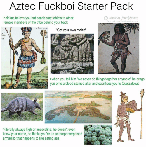 """Love, Memes, and Tablets: Aztec Fuckboi Starter Pack  CLASSICALART MEMES  >claims to love you but sends clay tablets to other  female members of the tribe behind your back  acebook.com/elassicalartinemes  """"  Get your own maize  """"  ohs  ALLE  >when you tell him """"we never do things together anymore"""" he drags  you onto a blood stained altar and sacrifices you to Quetzalcoatl  literally always high on mescaline, he doesn't even  know your name, he thinks you're an anthropomorphised  armadillo that happens to like eating ass"""