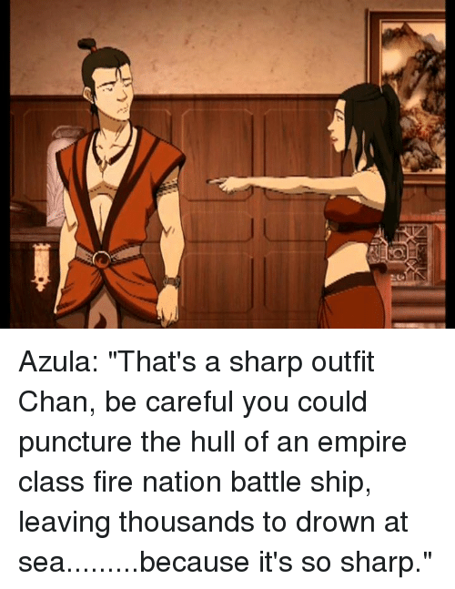 azula that s a sharp outfit chan be careful you could puncture the