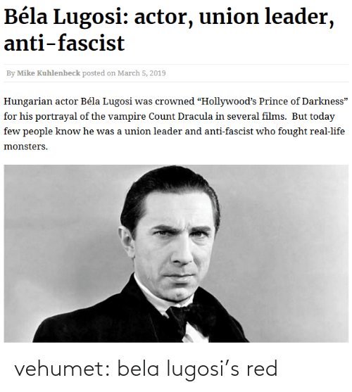 "Life, Prince, and Tumblr: Béla Lugosi: actor, union leader,  anti-fascist  By Mike Kuhlenbeck posted on March 5, 2019  Hungarian actor Béla Lugosi was crowned ""Hollywood's Prince of Darkness""  for his portrayal of the vampire Count Dracula in several films. But today  few people know he was a union leader and anti-fascist who fought real-life  monsters. vehumet:  bela lugosi's red"