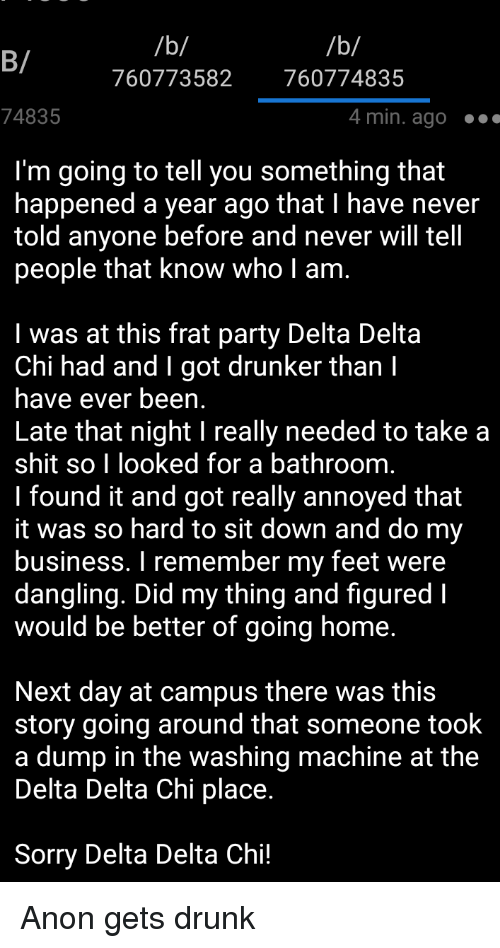 4chan, Drunk, and Party: B/  760773582 760774835  74835  4 min. ago.  I'm going to tell you something that  happened a year ago that I have never  told anyone before and never will tell  people that know who I am.  I was at this frat party Delta Delta  Chi had and I got drunker than I  have ever been.  Late that night I really needed to take a  shit so I looked for a bathroom.  I found it and got really annoyed that  t was so hard to sit down and do my  business. I remember my feet were  dangling. Did my thing and figured I  would be better of going home.  Next day at campus there was this  story going around that someone took  a dump in the washing machine at the  Delta Delta Chi place  Sorry Delta Delta Chi!