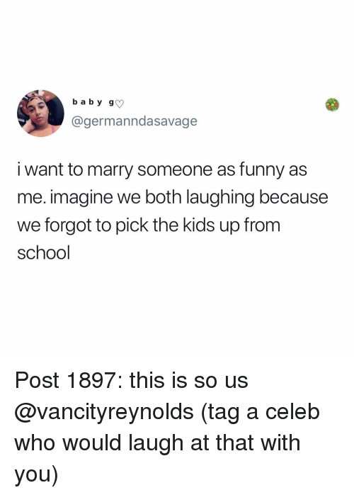 Funny, Memes, and School: b a b y g  @germanndasavage  i want to marry someone as funny as  me. imagine we both laughing because  we forgot to pick the kids up fromm  school Post 1897: this is so us @vancityreynolds (tag a celeb who would laugh at that with you)