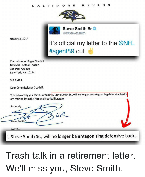 Memes, New York, and Roger: B A L T I M O R E  R A V E N  S  Steve Smith Sr  @89Steve Smith  January 2, 2017  It's official my letter to the ONFL  #agent89 out  Commissioner Roger Goodell  National Football League  345 Park Avenue  New York, NY 10154  VIA EMAIL  Dear Commissioner Goodell  This is to notify you that as of toda  Steve Smith Sr., will no longer be antagonizing defensive backs  am retiring from the National FootbalTLeague.  Sincerely,  SR  teve  Copy to  l, Steve Smith Sr., will no longer be antagonizing defensive backs. Trash talk in a retirement letter. We'll miss you, Steve Smith.