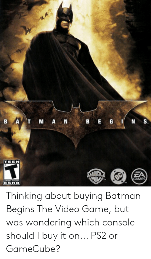 Batman, Game, and Games: B A T M AN  BEGI  S.  TEEN  T  EA  GAMES  ESRB  OC Thinking about buying Batman Begins The Video Game, but was wondering which console should I buy it on... PS2 or GameCube?