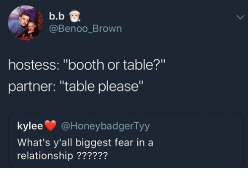 """Fear, In a Relationship, and B. B.: b.b  @Benoo_Brown  hostess: """"booth or table?'""""  partner: """"table please""""  kylee@HoneybadgerTy  What's y'all biggest fear in a  relationship ??????"""