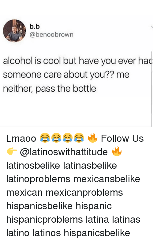 Latinos, Memes, and Alcohol: b.b  @benoobrown  alcohol is cool but have you ever had  someone care about you?? me  neither, pass the bottle Lmaoo 😂😂😂😂 🔥 Follow Us 👉 @latinoswithattitude 🔥 latinosbelike latinasbelike latinoproblems mexicansbelike mexican mexicanproblems hispanicsbelike hispanic hispanicproblems latina latinas latino latinos hispanicsbelike