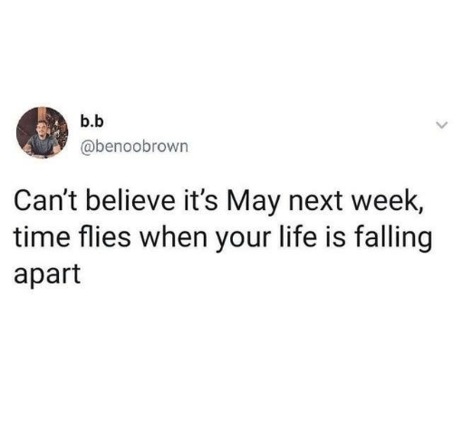 Dank, Life, and Time: b.b  @benoobrown  Can't believe it's May next week,  time flies when your life is falling  apart
