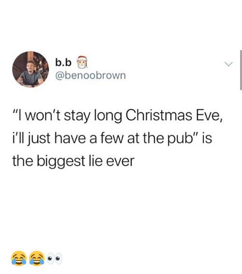 """Christmas, Memes, and B. B.: b.b  @benoobrown  """"I won't stay long Christmas Eve,  i'll just have a few at the pub"""" is  the biggest lie ever 😂😂👀"""