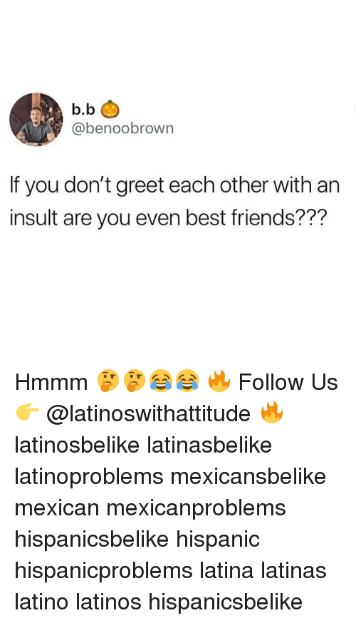 Friends, Latinos, and Memes: b.b  @benoobrown  If you don't greet each other with an  insult are you even best friends??? Hmmm 🤔🤔😂😂 🔥 Follow Us 👉 @latinoswithattitude 🔥 latinosbelike latinasbelike latinoproblems mexicansbelike mexican mexicanproblems hispanicsbelike hispanic hispanicproblems latina latinas latino latinos hispanicsbelike