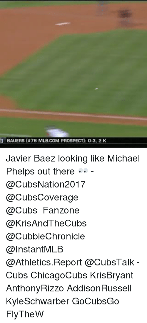 Memes, 🤖, and Prospect: B BAUERS ta7B MLB COM PROSPECT): O-3, 2 K Javier Baez looking like Michael Phelps out there 👀 - @CubsNation2017 @CubsCoverage @Cubs_Fanzone @KrisAndTheCubs @CubbieChronicle @InstantMLB @Athletics.Report @CubsTalk - Cubs ChicagoCubs KrisBryant AnthonyRizzo AddisonRussell KyleSchwarber GoCubsGo FlyTheW