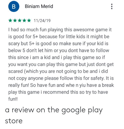 Google, Break, and Game: B  Biniam Merid  11/24/19  I had so much fun playing this awesome game  is good for 5+ because for little kids it might be  scary but 5+ is good so make sure if your kid is  below 5 don't let him or you dont have to follow  this since i am a kid and i play this game  you want you can play this game but just dont get  scared (which you are not going to be and i did  not copy anyone please follow this for safety. It is  really fun! So have fun and whe n yiu have a break  play this game i recommend this so try to have  fun!! a review on the google play store