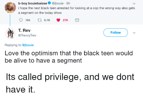 Alive, Love, and Black: b-boy bouiebaisse@jbouie 6h  i hope the next black teen arrested for looking at a cop the wrong way also gets  a segment on the today show  194  6.1 27K  T. Rev  @TrevvyTrev  Follow  Replying to @jbouie  Love the optimism that the black teen would  be alive to have a segment Its called privilege, and we dont have it.