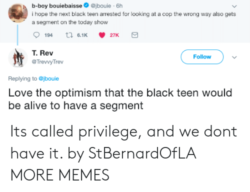 Alive, Dank, and Love: b-boy bouiebaisse@jbouie 6h  i hope the next black teen arrested for looking at a cop the wrong way also gets  a segment on the today show  194  6.1 27K  T. Rev  @TrevvyTrev  Follow  Replying to @jbouie  Love the optimism that the black teen would  be alive to have a segment Its called privilege, and we dont have it. by StBernardOfLA MORE MEMES