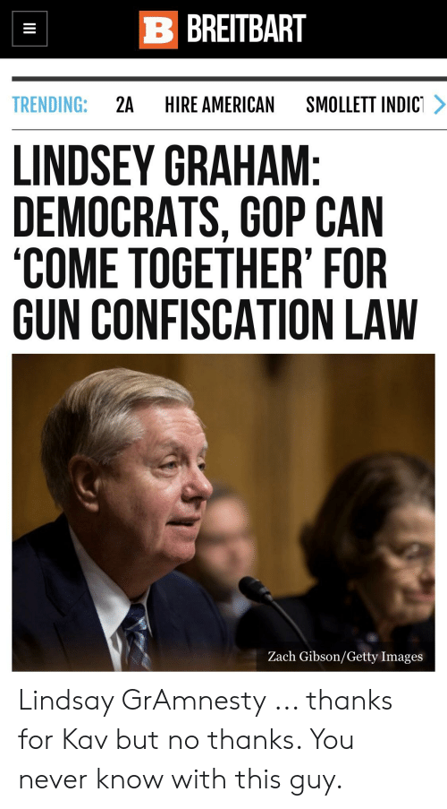 American, Getty Images, and Images: B BREITBART  TRENDING:2A HIRE AMERICAN SMOLLETT INDIC  LINDSEY GRAHAM  DEMOCRATS, GOP CAN  COME TOGETHER' FOR  GUN CONFISCATION LAW  Zach Gibson/Getty Images Lindsay GrAmnesty ... thanks for Kav but no thanks. You never know with this guy.