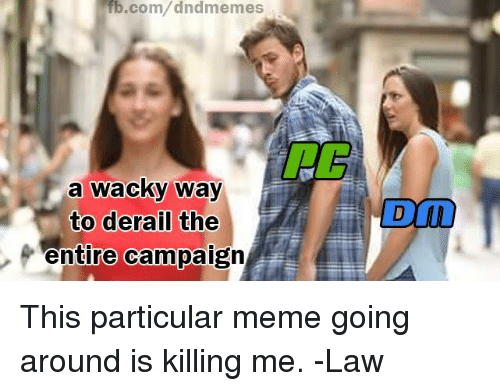 Meme, DnD, and Com: b.com/dndmemes  a wacky way  to derail the  entire campaign  DLD This particular meme going around is killing me.   -Law
