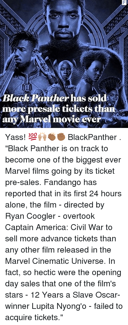 "Being Alone, America, and Captain America: Civil War: B d  lack Panther has sol  more presale tickets thaii  any Marvel movie ever Yass! 💯🙌🏽👏🏾✊🏾 BlackPanther . ""Black Panther is on track to become one of the biggest ever Marvel films going by its ticket pre-sales. Fandango has reported that in its first 24 hours alone, the film - directed by Ryan Coogler - overtook Captain America: Civil War to sell more advance tickets than any other film released in the Marvel Cinematic Universe. In fact, so hectic were the opening day sales that one of the film's stars - 12 Years a Slave Oscar-winner Lupita Nyong'o - failed to acquire tickets."""