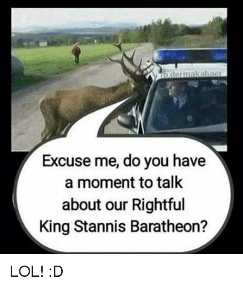 Memes, 🤖, and King: b detmakabner  Excuse me, do you have  a moment to talk  about our Rightful  King Stannis Baratheon? LOL! :D