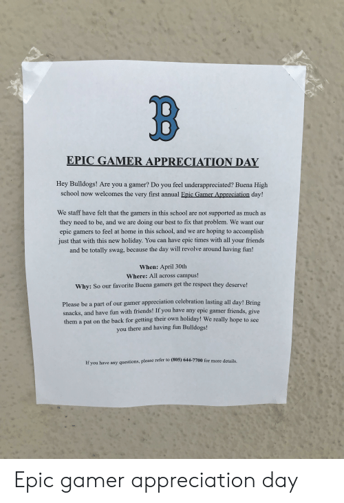 Friends, Respect, and School: B  EPIC GAMER APPRECIATION DAY  Hey Bulldogs! Are you a gamer? Do you feel underappreciated? Buena High  school now welcomes the very first annual Epic Gamer Appreciation day!  We staff have felt that the gamers in this school are not supported as much as  they need to be, and we are doing our best to fix that problem. We want our  epic gamers to feel at home in this school, and we are hoping to accomplish  just that with this new holiday. You can have epic times with all your friends  and be totally swag, because the day will revolve around having fun!  When: April 30th  Where: All across campus!  Why: So our favorite Buena gamers get the respect they deserve!  Please be a part of our gamer appreciation celebration lasting all day! Bring  snacks, and have fun with friends! If you have any epic gamer friends, give  them a pat on the back for getting their own holiday! We really hope to see  you there and having fun Bulldogs!  If you have any questions, please rerer to (805) 644-7700 for more details Epic gamer appreciation day