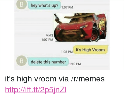 """Memes, Http, and Via: B hey what's up? 1.07 PrM  MMS  1:07 PM  It's High Vroom  1:08 PM  Bdelete this number 1:10 PM <p>it's high vroom via /r/memes <a href=""""http://ift.tt/2p5jnZl"""">http://ift.tt/2p5jnZl</a></p>"""