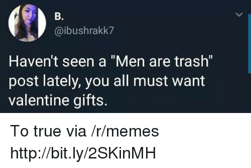 "Memes, Trash, and True: B.  @ibushrakk7  Haven't seen a ""Men are trash""  post lately, you all must want  valentine gifts. To true via /r/memes http://bit.ly/2SKinMH"