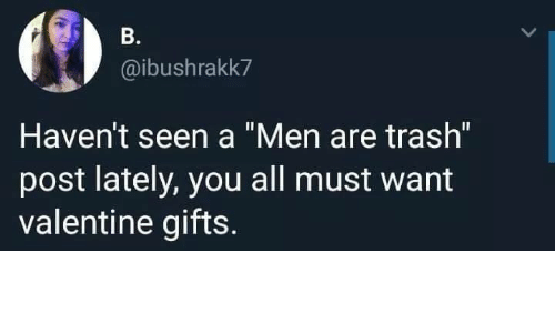 "Trash, Valentine, and All: B.  @ibushrakk7  Haven't seen a ""Men are trash""  post lately, you all must want  valentine gifts."