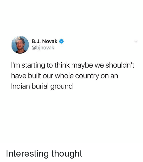 Memes, Indian, and Thought: B.J. Novak  @bjnovak  I'm starting to think maybe we shouldn't  have built our whole country on an  Indian burial ground Interesting thought